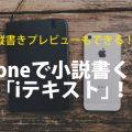 iPhoneで小説書くアプリなら「iテキスト」!縦書きプレビューも使えて便利